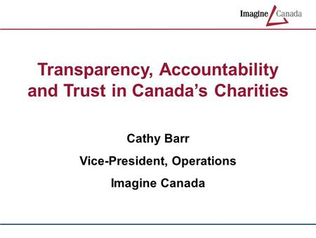Transparency, Accountability and Trust in Canada's Charities Cathy Barr Vice-President, Operations Imagine Canada.