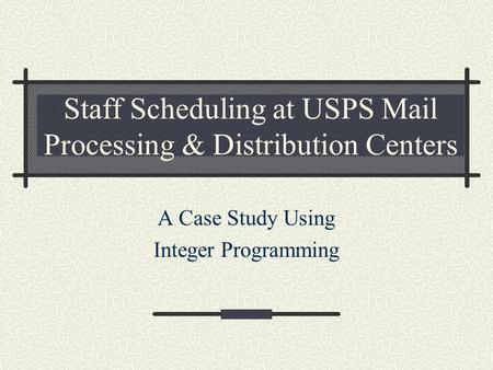 Staff Scheduling at USPS Mail Processing & Distribution Centers A Case Study Using Integer Programming.
