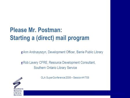 {title of presentation} Please Mr. Postman: Starting a (direct) mail program 4 Ann Andrusyszyn, Development Officer, Barrie Public Library 4 Rob Lavery.