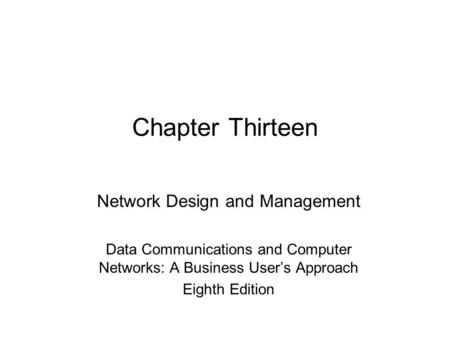 Chapter Thirteen Network Design and Management Data Communications and Computer Networks: A Business User's Approach Eighth Edition.