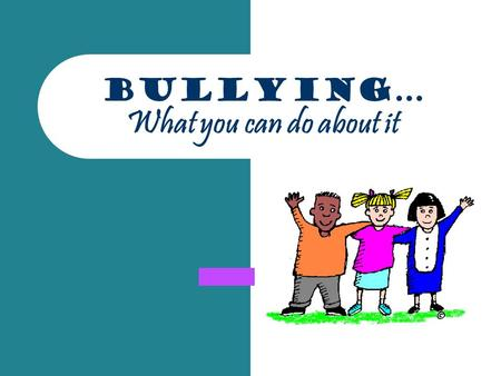 "Bullying… What you can do about it. Who is Involved? Who are the three people involved in bullying situations? Definition of Bullying – ""Bullying is when."