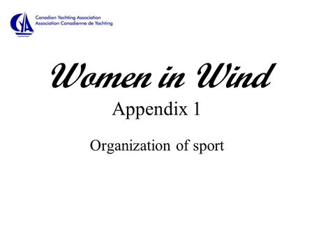 Women in Wind Appendix 1 Organization of sport. Organization of the Sport of Sailing International Sailing Federation (ISAF) Governing Authority for sailing.