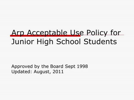 Arp Acceptable Use Policy for Junior High School Students Approved by the Board Sept 1998 Updated: August, 2011.