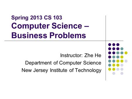 Spring 2013 CS 103 Computer Science – Business Problems Instructor: Zhe He Department of Computer Science New Jersey Institute of Technology.