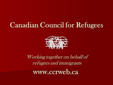 Canadian Council for Refugees Working together on behalf of refugees and immigrants www.ccrweb.ca.