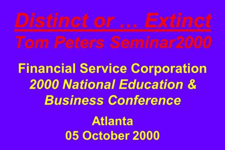 Distinct or … Extinct Tom Peters Seminar2000 Financial Service Corporation 2000 National Education & Business Conference Atlanta 05 October 2000.