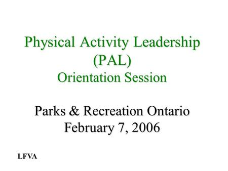 Physical Activity Leadership (PAL) Orientation Session Parks & Recreation Ontario February 7, 2006 LFVA.