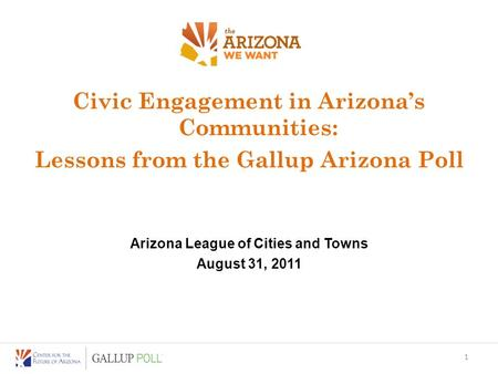 Civic Engagement in Arizona's Communities: Lessons from the Gallup Arizona Poll Arizona League of Cities and Towns August 31, 2011 1.