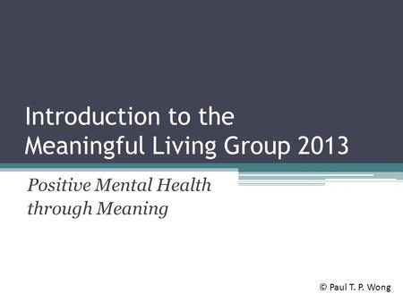 Introduction to the Meaningful Living Group 2013 Positive Mental Health through Meaning © Paul T. P. Wong.