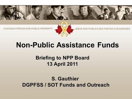 CANADIAN FORCES NON-PUBLIC PROPERTY BIENS NON PUBLICS DES FORCES CANADIENNES Non-Public Assistance Funds Briefing to NPP Board 13 April 2011 S. Gauthier.