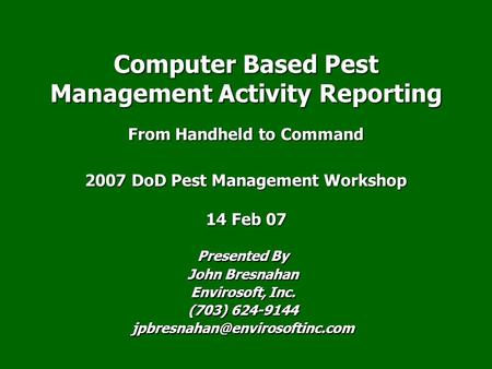 Presented By John Bresnahan Envirosoft, Inc. (703) 624-9144 Computer Based Pest Management Activity Reporting From Handheld.