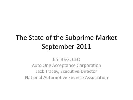 The State of the Subprime Market September 2011 Jim Bass, CEO Auto One Acceptance Corporation Jack Tracey, Executive Director National Automotive Finance.