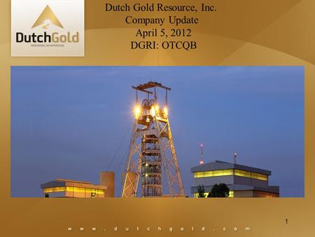 1 Dutch Gold Resource, Inc. Company Update April 5, 2012 DGRI: OTCQB.