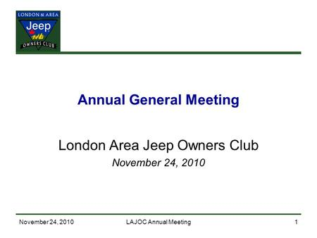 November 24, 2010LAJOC Annual Meeting1 Annual General Meeting London Area Jeep Owners Club November 24, 2010.