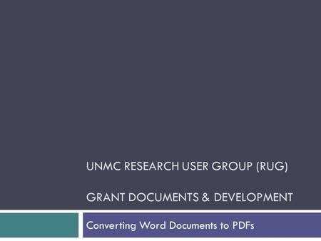 UNMC RESEARCH USER GROUP (RUG) GRANT DOCUMENTS & DEVELOPMENT Converting Word Documents to PDFs.
