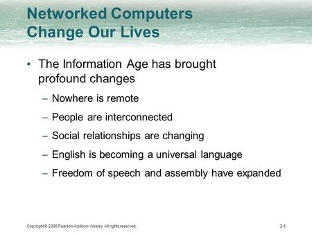 Copyright © 2006 Pearson Addison-Wesley. All rights reserved. 3-1 Networked Computers Change Our Lives The Information Age has brought profound changes.