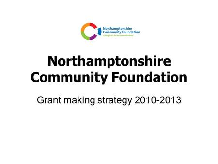 Northamptonshire Community Foundation Grant making strategy 2010-2013.