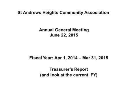 Annual General Meeting June 22, 2015 Fiscal Year: Apr 1, 2014 – Mar 31, 2015 Treasurer's Report (and look at the current FY) St Andrews Heights Community.