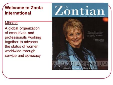 Welcome to Zonta International Mission A global organization of executives and professionals working together to advance the status of women worldwide.