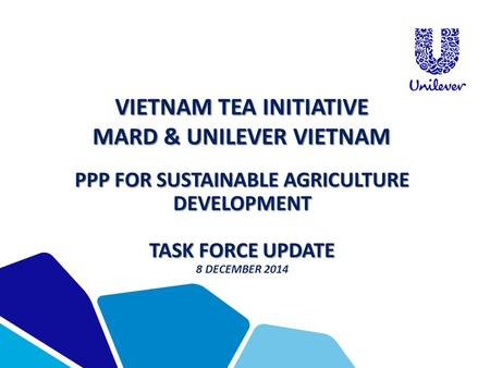 VIETNAM TEA INITIATIVE MARD & UNILEVER VIETNAM PPP FOR SUSTAINABLE AGRICULTURE DEVELOPMENT TASK FORCE UPDATE 8 DECEMBER 2014.