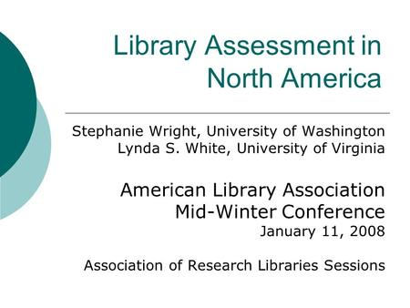 Library Assessment in North America Stephanie Wright, University of Washington Lynda S. White, University of Virginia American Library Association Mid-Winter.