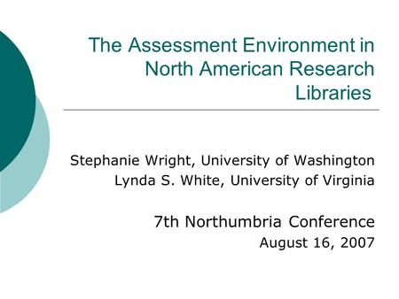 The Assessment Environment in North American Research Libraries Stephanie Wright, University of Washington Lynda S. White, University of Virginia 7th Northumbria.