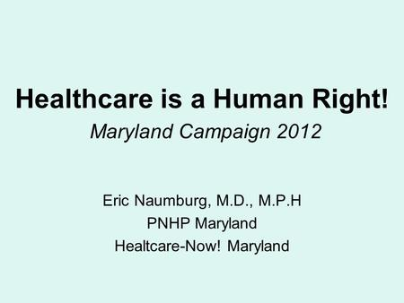 Healthcare is a Human Right! Maryland Campaign 2012 Eric Naumburg, M.D., M.P.H PNHP Maryland Healtcare-Now! Maryland.