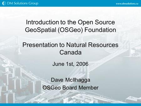Introduction to the Open Source GeoSpatial (OSGeo) Foundation Presentation to Natural Resources Canada June 1st, 2006 Dave McIlhagga OSGeo Board Member.