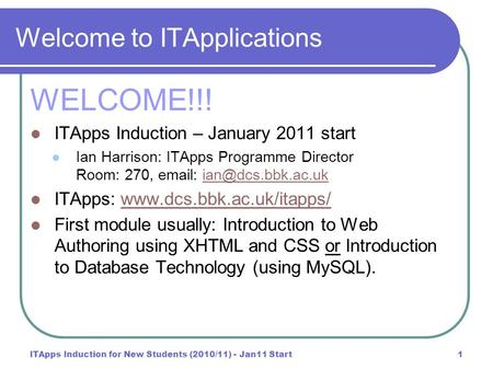 ITApps Induction for New Students (2010/11) - Jan11 Start1 Welcome to ITApplications WELCOME!!! ITApps Induction – January 2011 start Ian Harrison: ITApps.