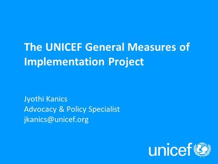 Jyothi Kanics Advocacy & Policy Specialist The UNICEF General Measures of Implementation Project.