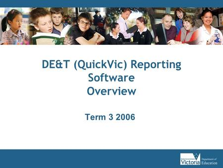 DE&T (QuickVic) Reporting Software Overview Term 3 2006.