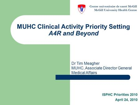 MUHC Clinical Activity Priority Setting A4R and Beyond ISPHC Priorities 2010 April 24, 2010 Dr Tim Meagher MUHC, Associate Director General Medical Affairs.