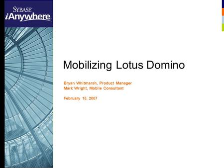 Mobilizing Lotus Domino Bryan Whitmarsh, Product Manager Mark Wright, Mobile Consultant February 15, 2007 Sybase Confidential Propriety.