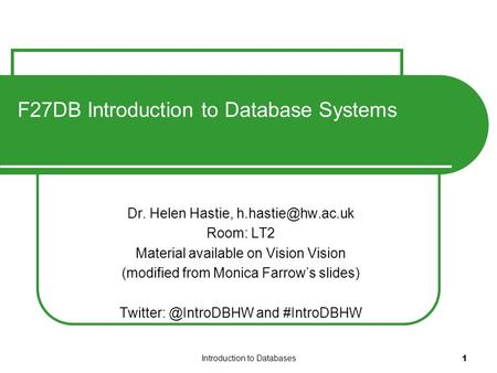 Introduction to Databases 1 F27DB Introduction to Database Systems Dr. Helen Hastie, Room: LT2 Material available on Vision Vision (modified.