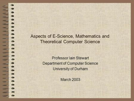 Aspects of E-Science, Mathematics and Theoretical Computer Science Professor Iain Stewart Department of Computer Science University of Durham March 2003.