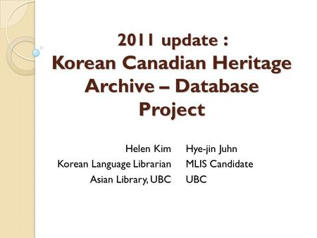 2011 update : Korean Canadian Heritage Archive – Database Project Helen Kim Korean Language Librarian Asian Library, UBC Hye-jin Juhn MLIS Candidate UBC.