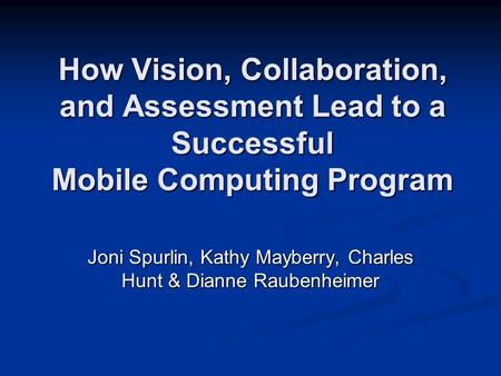 How Vision, Collaboration, and Assessment Lead to a Successful Mobile Computing Program Joni Spurlin, Kathy Mayberry, Charles Hunt & Dianne Raubenheimer.