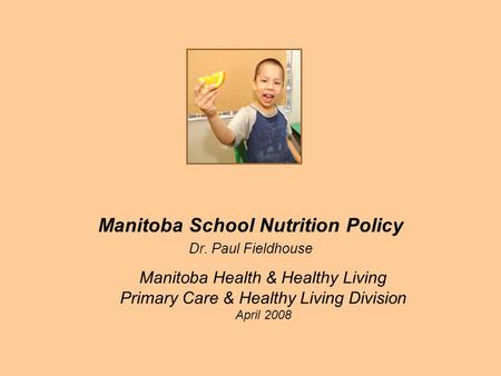 Manitoba Health & Healthy Living Primary Care & Healthy Living Division April 2008 Manitoba School Nutrition Policy Dr. Paul Fieldhouse.