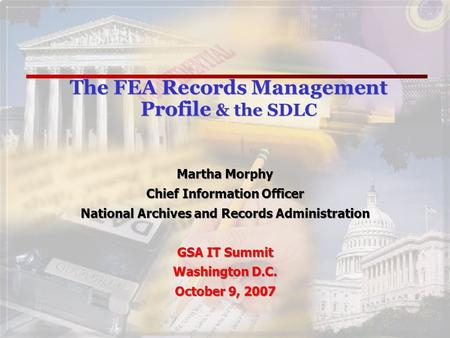 The FEA Records Management Profile & the SDLC Martha Morphy Chief Information Officer National Archives and Records Administration GSA IT Summit Washington.