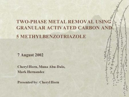 TWO-PHASE METAL REMOVAL USING GRANULAR ACTIVATED CARBON AND 5 METHYLBENZOTRIAZOLE 7 August 2002 Cheryl Horn, Muna Abu-Dalo, Mark Hernandez Presented by: