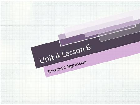 Unit 4 Lesson 6 Electronic Aggression. Opening Work: Reflection Question: How might a DUI conviction impact a person's life? What did you discover about.