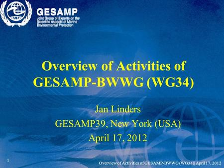 1 Overview of Activities of GESAMP-BWWG (WG34) Jan Linders GESAMP39, New York (USA) April 17, 2012 Overview of Activities of GESAMP-BWWG (WG34)| April.