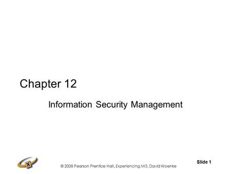 © 2008 Pearson Prentice Hall, Experiencing MIS, David Kroenke Slide 1 Chapter 12 Information Security Management.