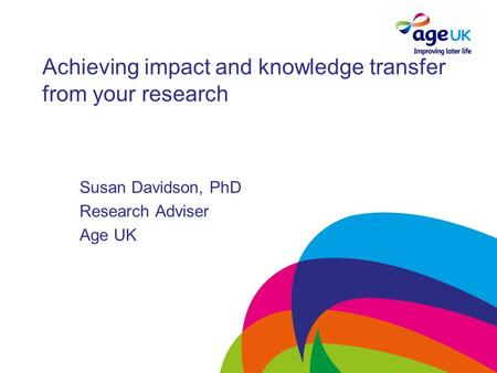 Achieving impact and knowledge transfer from your research Susan Davidson, PhD Research Adviser Age UK.