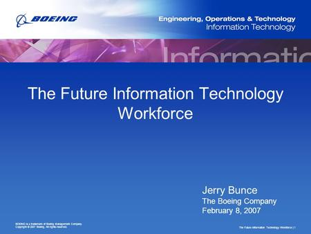 The Future Information Technology Workforce | 1 BOEING is a trademark of Boeing Management Company. Copyright © 2007 Boeing. All rights reserved. The Future.