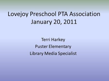 Lovejoy Preschool PTA Association January 20, 2011 Terri Harkey Puster Elementary Library Media Specialist.