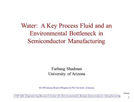 Shadman 1 Water: A Key Process Fluid and an Environmental Bottleneck in Semiconductor Manufacturing Farhang Shadman University of Arizona  1999 Arizona.