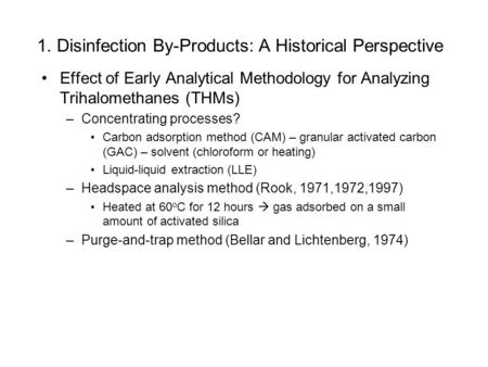1. Disinfection By-Products: A Historical Perspective Effect of Early Analytical Methodology for Analyzing Trihalomethanes (THMs) –Concentrating processes?
