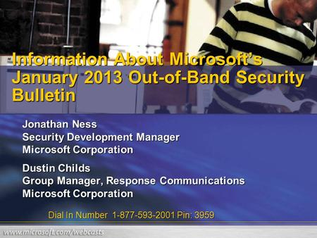 Dial In Number 1-877-593-2001 Pin: 3959 Information About Microsoft's January 2013 Out-of-Band Security Bulletin Jonathan Ness Security Development Manager.