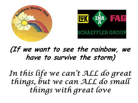 (If we want to see the rainbow, we have to survive the storm) In this life we can't ALL do great things, but we can ALL do small things with great love.